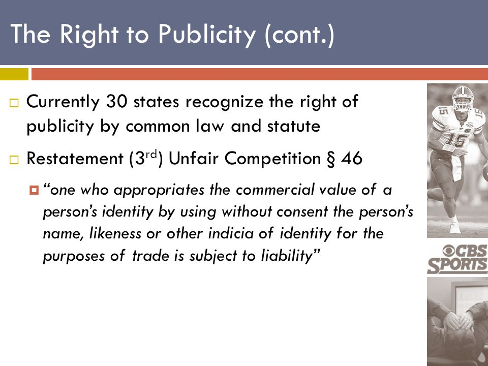  Currently 30 states recognize the right of publicity by common law and statute  Restatement (3 rd ) Unfair Competition § 46  one who appropriates the commercial value of a person's identity by using without consent the person's name, likeness or other indicia of identity for the purposes of trade is subject to liability The Right to Publicity (cont.)