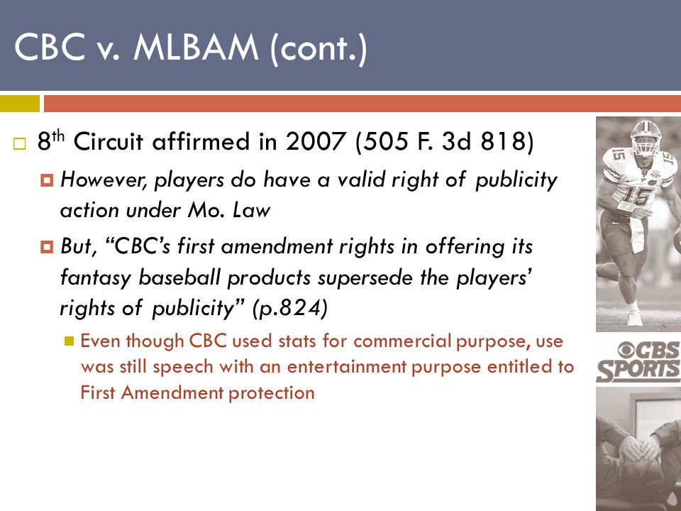 """ 8 th Circuit affirmed in 2007 (505 F. 3d 818)  However, players do have a valid right of publicity action under Mo. Law  But, """"CBC's first amendme"""