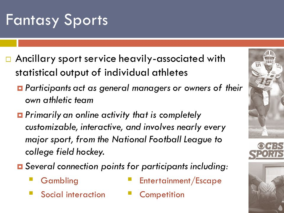 Fantasy Sports  Ancillary sport service heavily-associated with statistical output of individual athletes  Participants act as general managers or owners of their own athletic team  Primarily an online activity that is completely customizable, interactive, and involves nearly every major sport, from the National Football League to college field hockey.