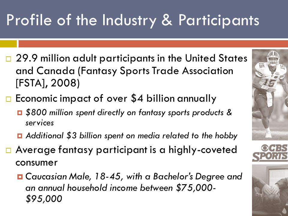 Profile of the Industry & Participants  29.9 million adult participants in the United States and Canada (Fantasy Sports Trade Association [FSTA], 2008)  Economic impact of over $4 billion annually  $800 million spent directly on fantasy sports products & services  Additional $3 billion spent on media related to the hobby  Average fantasy participant is a highly-coveted consumer  Caucasian Male, 18-45, with a Bachelor's Degree and an annual household income between $75,000- $95,000