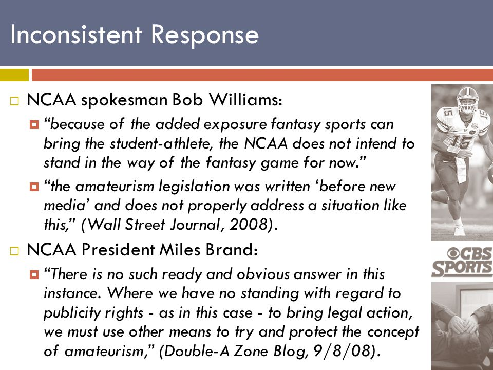  NCAA spokesman Bob Williams:  because of the added exposure fantasy sports can bring the student-athlete, the NCAA does not intend to stand in the way of the fantasy game for now.  the amateurism legislation was written 'before new media' and does not properly address a situation like this, (Wall Street Journal, 2008).