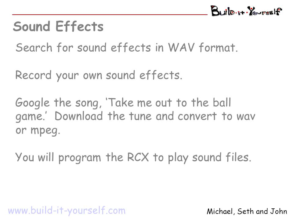 Search for sound effects in WAV format. Record your own sound effects. Google the song, 'Take me out to the ball game.' Download the tune and convert