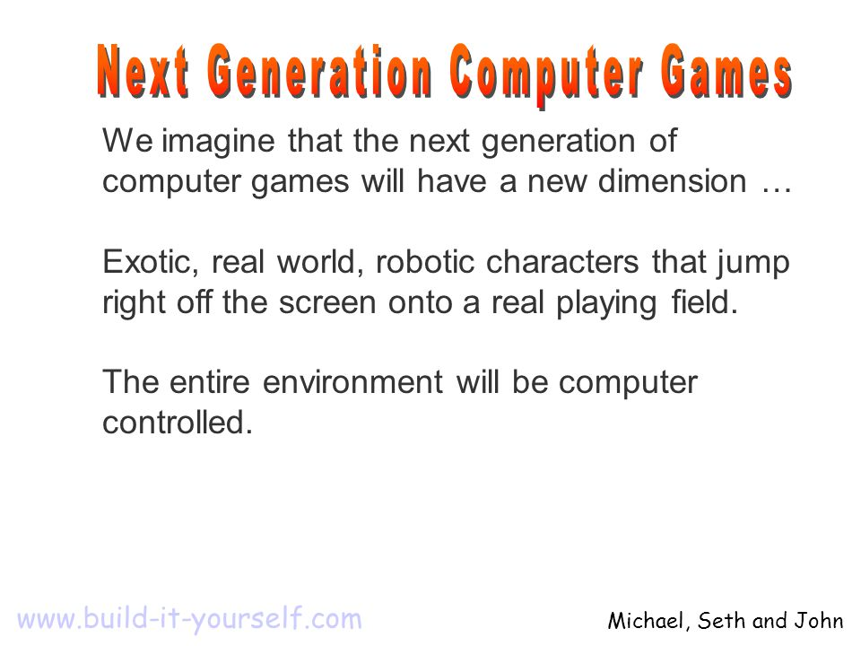 We imagine that the next generation of computer games will have a new dimension … Exotic, real world, robotic characters that jump right off the scree