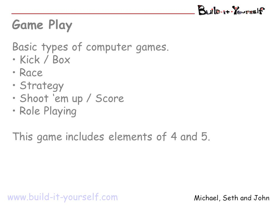www.build-it-yourself.com Michael, Seth and John 1 st Game Design Step – Game Objective The object of this game is to score more 'runs' than your opponent.