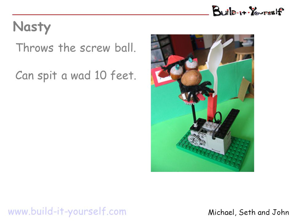 Nasty Throws the screw ball. Can spit a wad 10 feet. www.build-it-yourself.com Michael, Seth and John