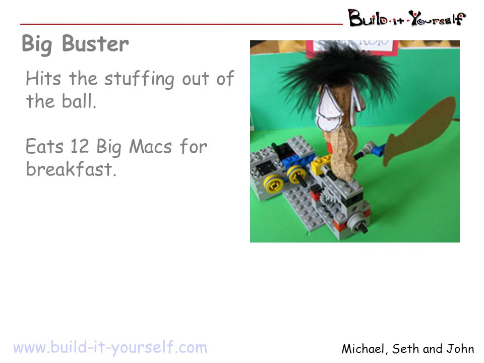 Big Buster Hits the stuffing out of the ball. Eats 12 Big Macs for breakfast. www.build-it-yourself.com Michael, Seth and John