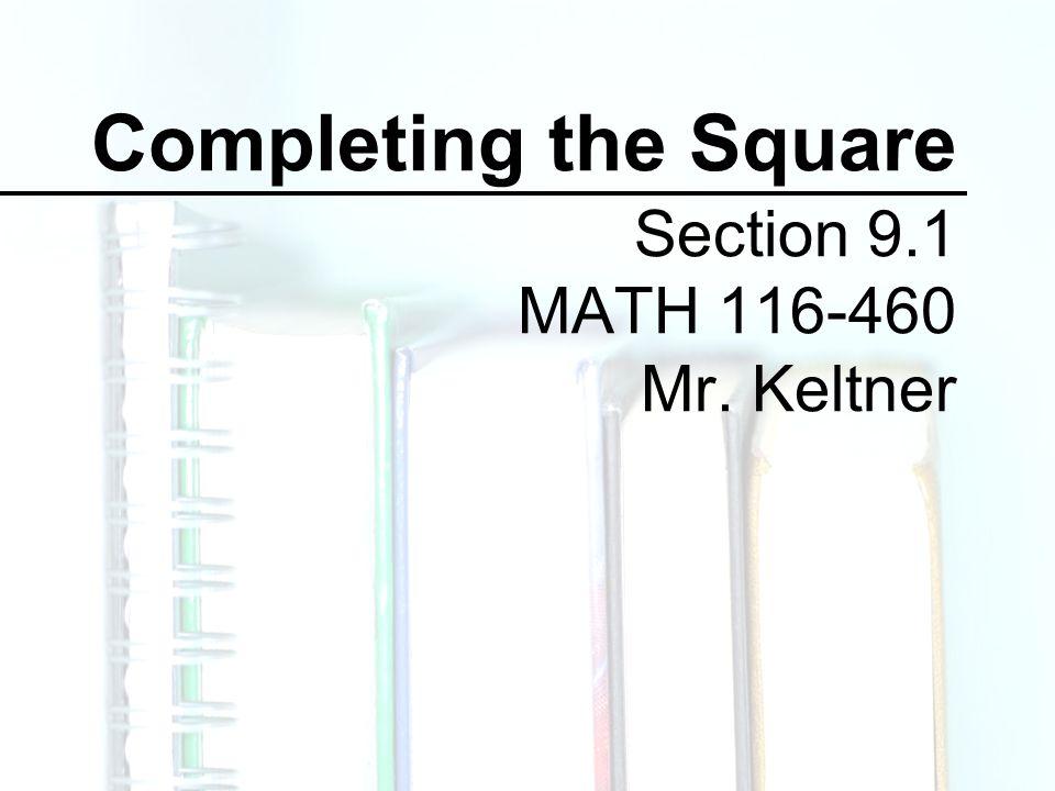 Completing the Square Section 9.1 MATH 116-460 Mr. Keltner