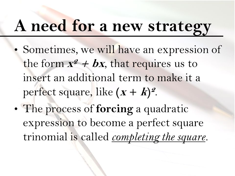 A need for a new strategy Sometimes, we will have an expression of the form x 2 + bx, that requires us to insert an additional term to make it a perfe