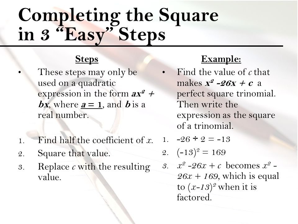 "Completing the Square in 3 ""Easy"" Steps Steps These steps may only be used on a quadratic expression in the form ax 2 + bx, where a = 1, and b is a re"