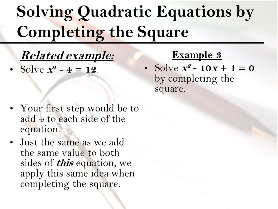 Solving Quadratic Equations by Completing the Square Related example: Solve x 2 - 4 = 12. Your first step would be to add 4 to each side of the equati