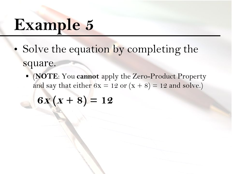 Example 5 Solve the equation by completing the square.  ( NOTE : You cannot apply the Zero-Product Property and say that either 6x = 12 or (x + 8) =