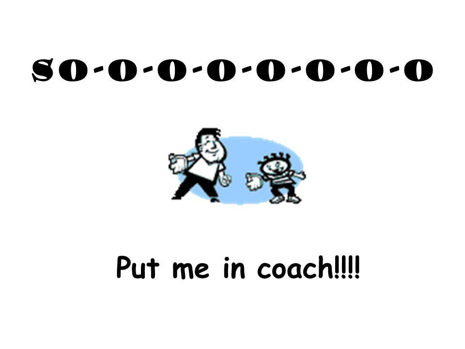 So-o-o-o-o-o-o-o Put me in coach!!!!