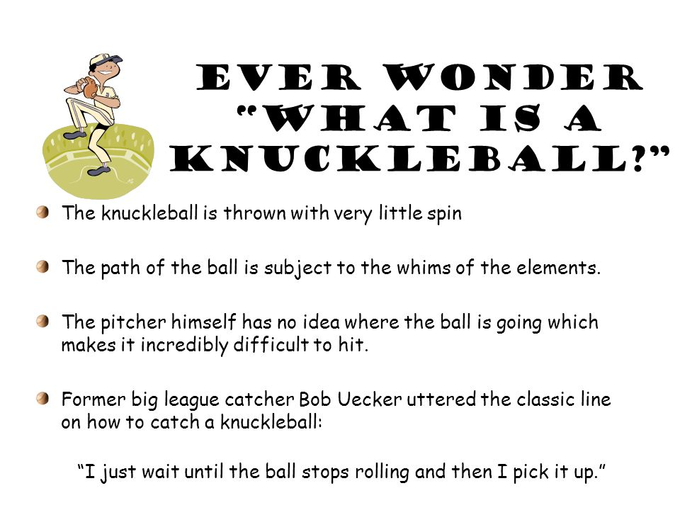 Ever wonder What is a knuckleball The knuckleball is thrown with very little spin The path of the ball is subject to the whims of the elements.