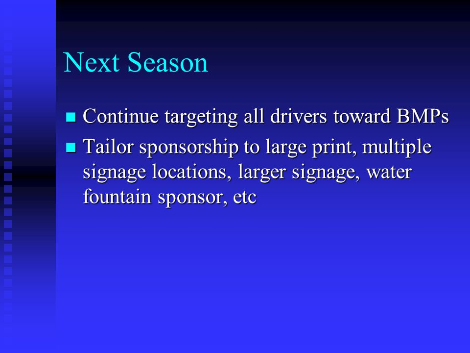 Next Season Continue targeting all drivers toward BMPs Continue targeting all drivers toward BMPs Tailor sponsorship to large print, multiple signage locations, larger signage, water fountain sponsor, etc Tailor sponsorship to large print, multiple signage locations, larger signage, water fountain sponsor, etc