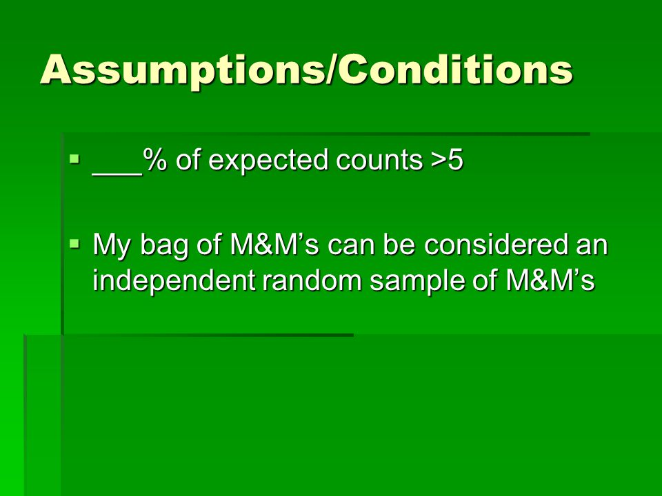 Assumptions/Conditions  ___% of expected counts >5  My bag of M&M's can be considered an independent random sample of M&M's