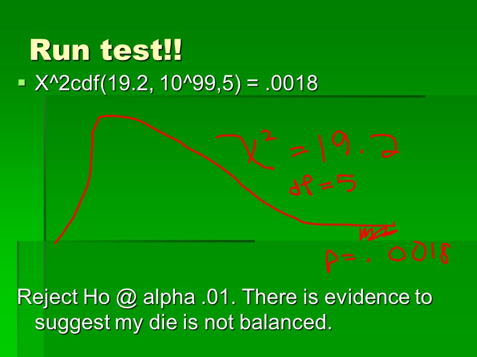 Run test!.  X^2cdf(19.2, 10^99,5) =.0018 Reject Ho @ alpha.01.