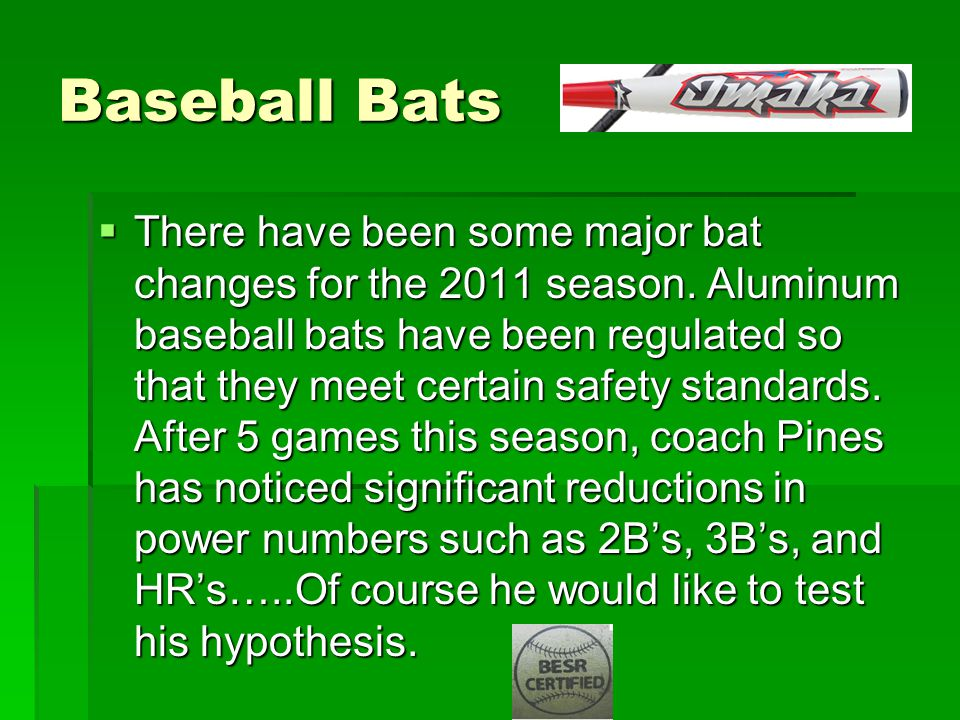Baseball Bats  There have been some major bat changes for the 2011 season. Aluminum baseball bats have been regulated so that they meet certain safet