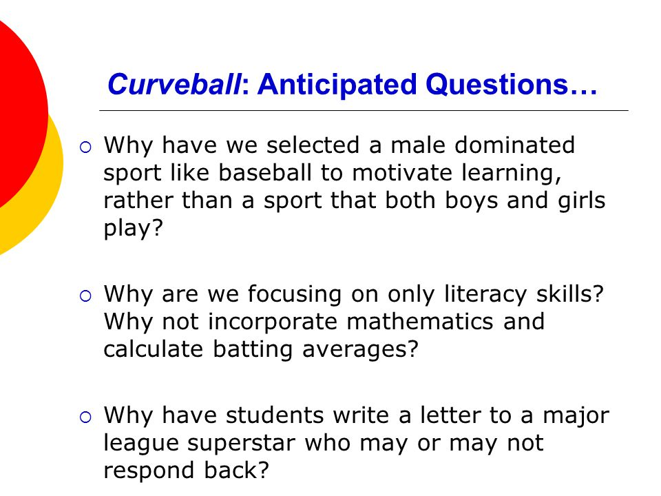 Curveball: Anticipated Questions…  Why have we selected a male dominated sport like baseball to motivate learning, rather than a sport that both boys and girls play.