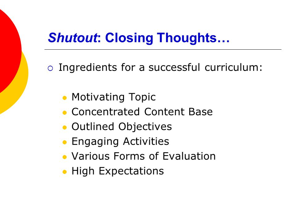Shutout: Closing Thoughts…  Ingredients for a successful curriculum: Motivating Topic Concentrated Content Base Outlined Objectives Engaging Activities Various Forms of Evaluation High Expectations