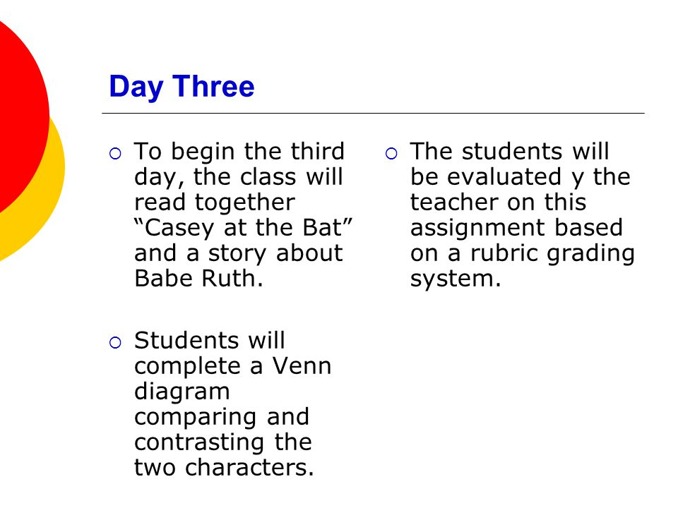 Day Three  To begin the third day, the class will read together Casey at the Bat and a story about Babe Ruth.