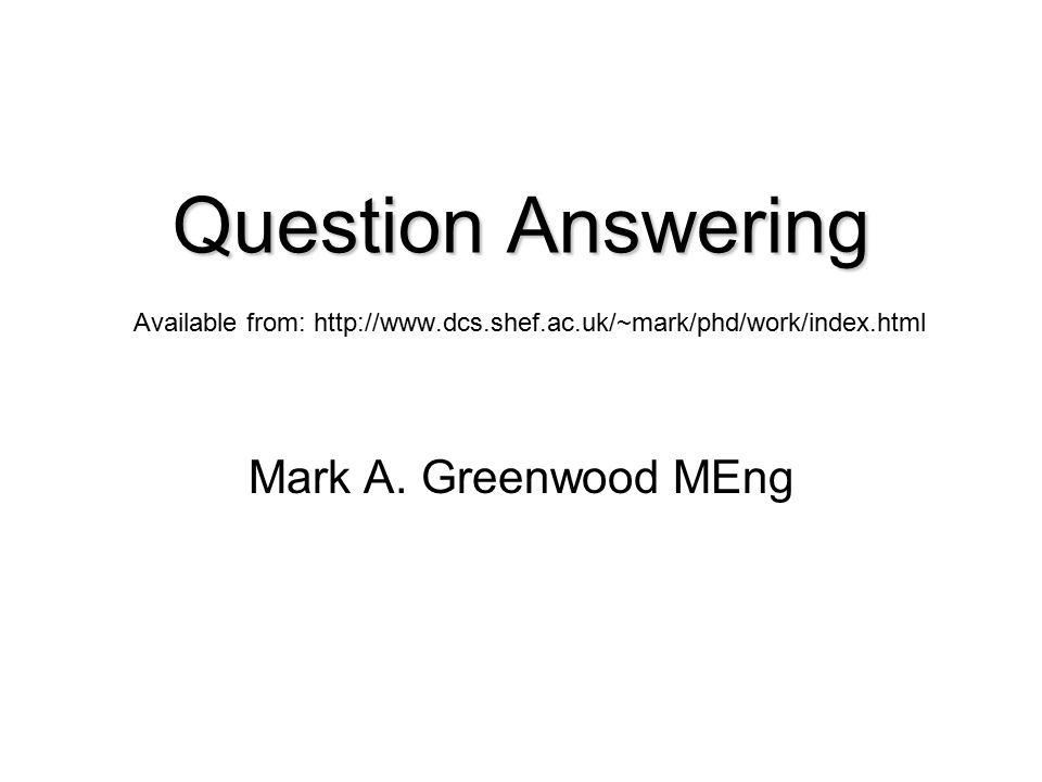 Question Answering Question Answering Available from: http://www.dcs.shef.ac.uk/~mark/phd/work/index.html Mark A.