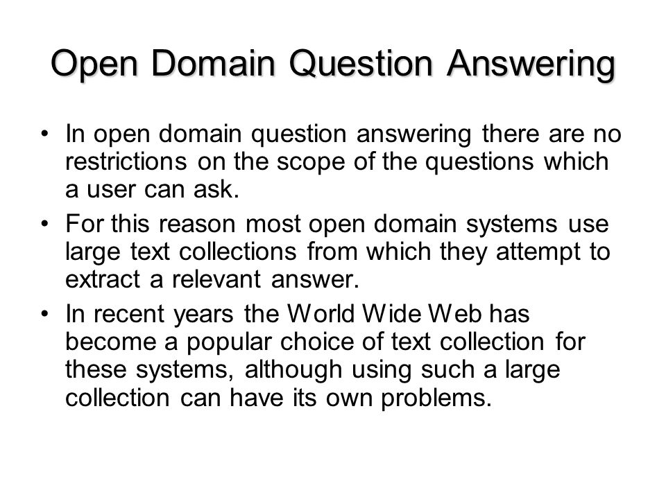 Open Domain Question Answering In open domain question answering there are no restrictions on the scope of the questions which a user can ask.