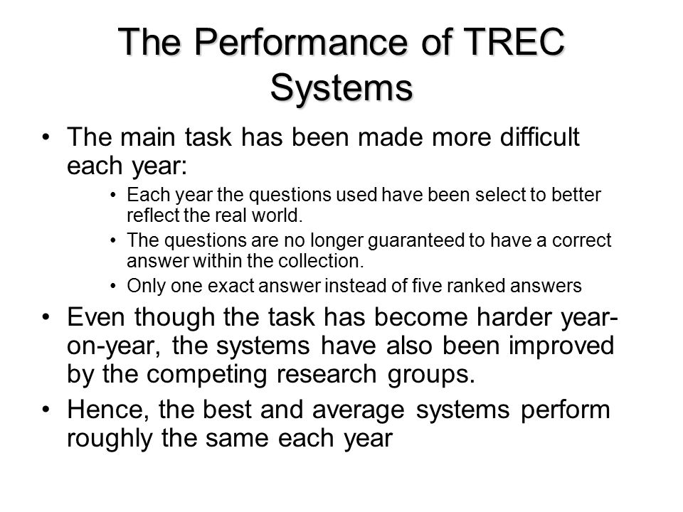 The Performance of TREC Systems The main task has been made more difficult each year: Each year the questions used have been select to better reflect the real world.