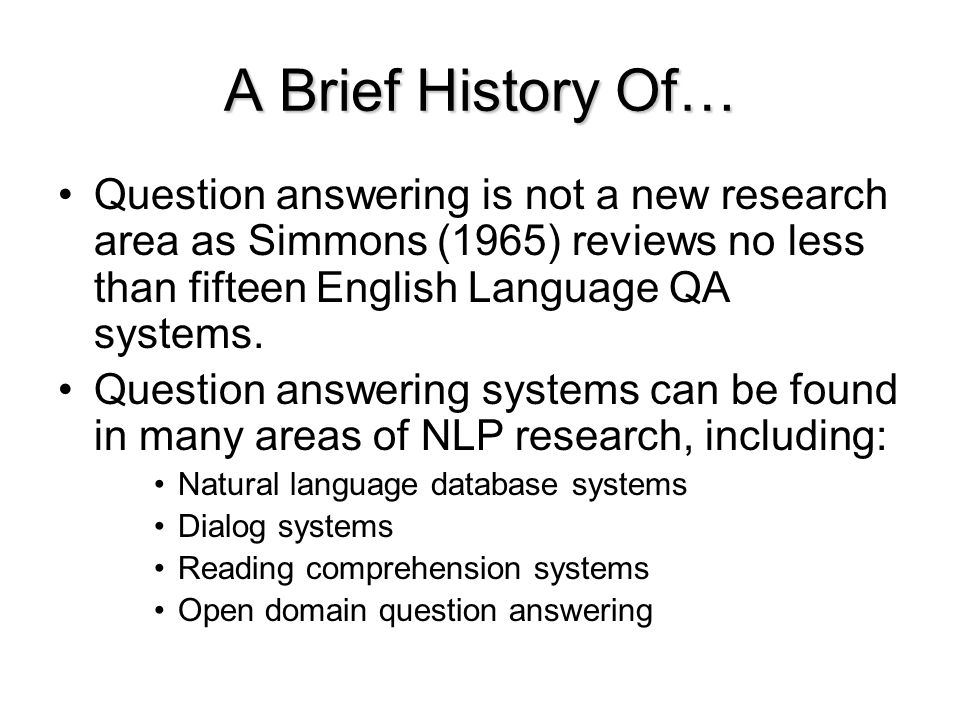 A Brief History Of… Question answering is not a new research area as Simmons (1965) reviews no less than fifteen English Language QA systems.