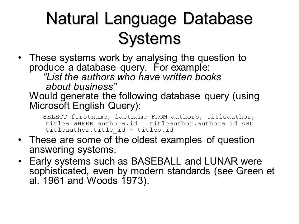 Natural Language Database Systems These systems work by analysing the question to produce a database query.