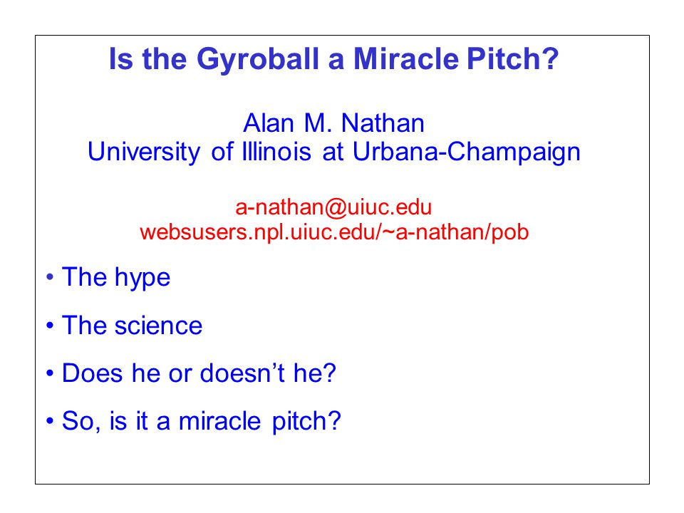 Page 1 SABR37, July 27, 2007 Alan M. Nathan Is the gyroball a miracle pitch? Is the Gyroball a Miracle Pitch? Alan M. Nathan University of Illinois at