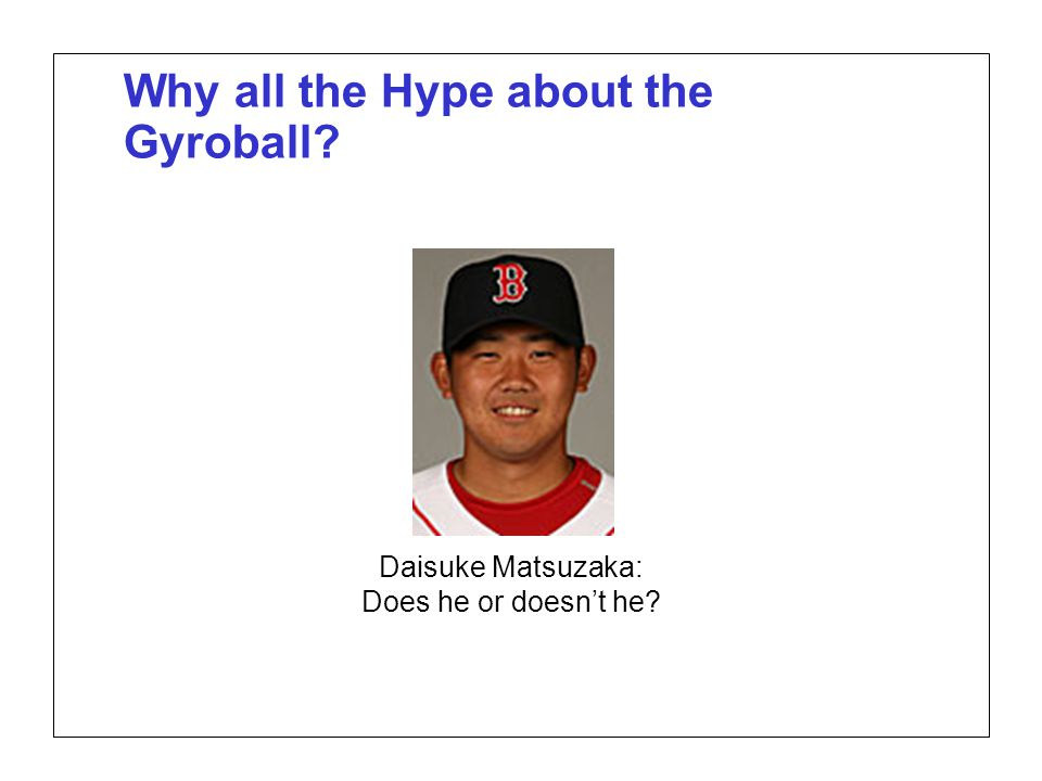 Page 2 SABR37, July 27, 2007 Alan M. Nathan Is the gyroball a miracle pitch? Why all the Hype about the Gyroball? Daisuke Matsuzaka: Does he or doesn'