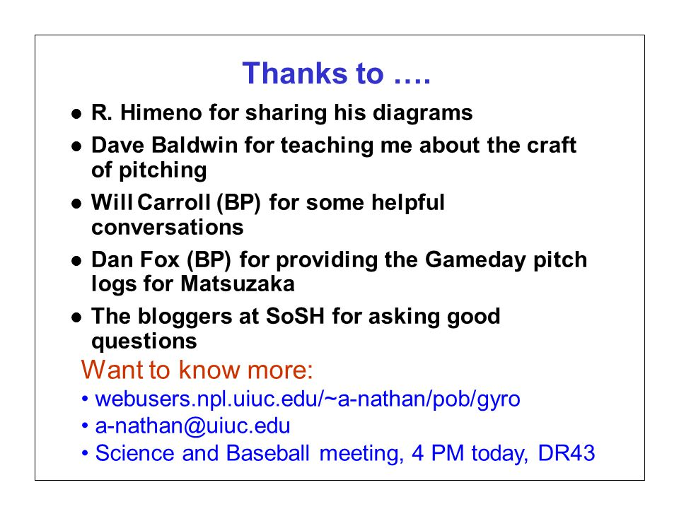 Page 26 SABR37, July 27, 2007 Alan M. Nathan Is the gyroball a miracle pitch? Thanks to …. l R. Himeno for sharing his diagrams l Dave Baldwin for tea