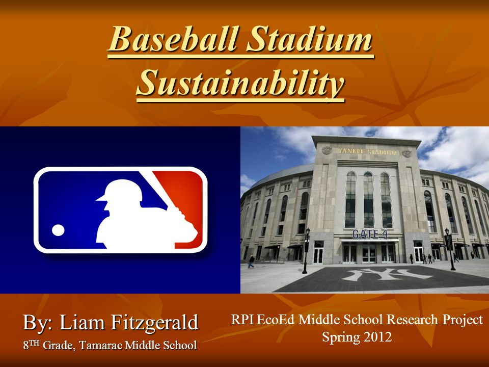 Baseball Stadium Sustainability By: Liam Fitzgerald 8 TH Grade, Tamarac Middle School RPI EcoEd Middle School Research Project Spring 2012