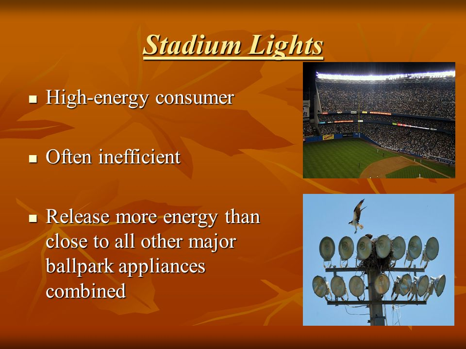 Stadium Lights High-energy consumer High-energy consumer Often inefficient Often inefficient Release more energy than close to all other major ballpar