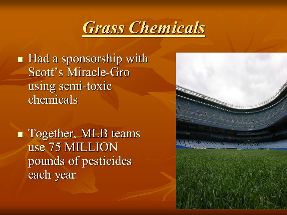 Grass Chemicals Had a sponsorship with Scott's Miracle-Gro using semi-toxic chemicals Had a sponsorship with Scott's Miracle-Gro using semi-toxic chem