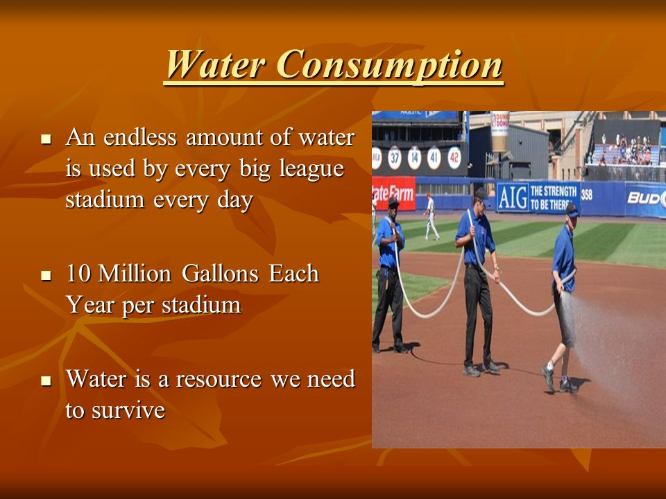 Water Consumption An endless amount of water is used by every big league stadium every day An endless amount of water is used by every big league stadium every day 10 Million Gallons Each Year per stadium 10 Million Gallons Each Year per stadium Water is a resource we need to survive Water is a resource we need to survive
