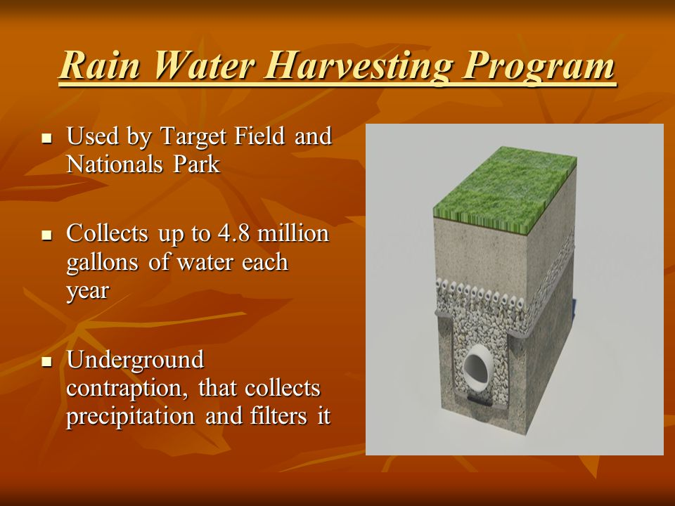Rain Water Harvesting Program Used by Target Field and Nationals Park Used by Target Field and Nationals Park Collects up to 4.8 million gallons of water each year Collects up to 4.8 million gallons of water each year Underground contraption, that collects precipitation and filters it Underground contraption, that collects precipitation and filters it