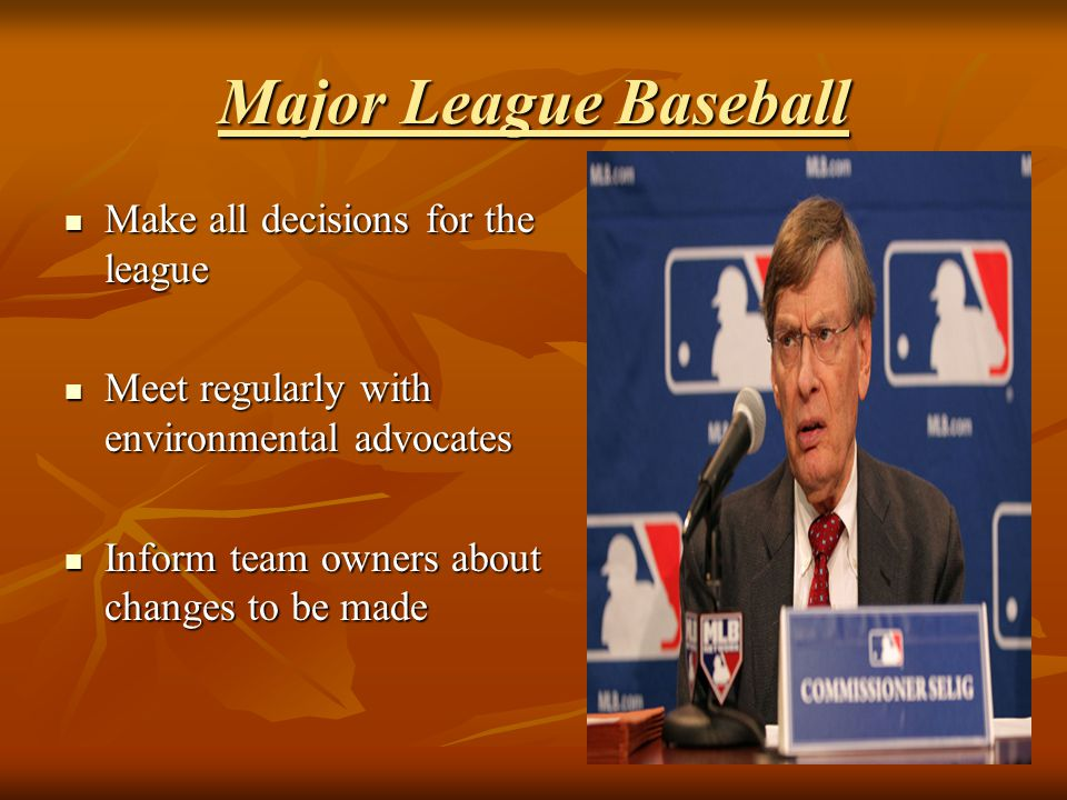 Major League Baseball Make all decisions for the league Make all decisions for the league Meet regularly with environmental advocates Meet regularly w