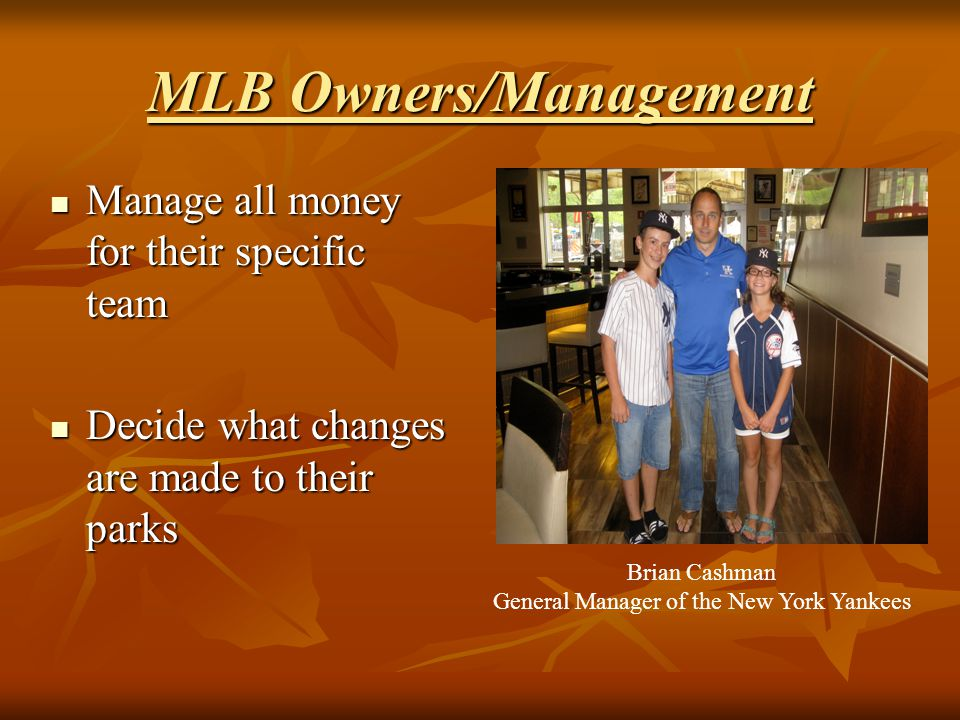 MLB Owners/Management Manage all money for their specific team Manage all money for their specific team Decide what changes are made to their parks De