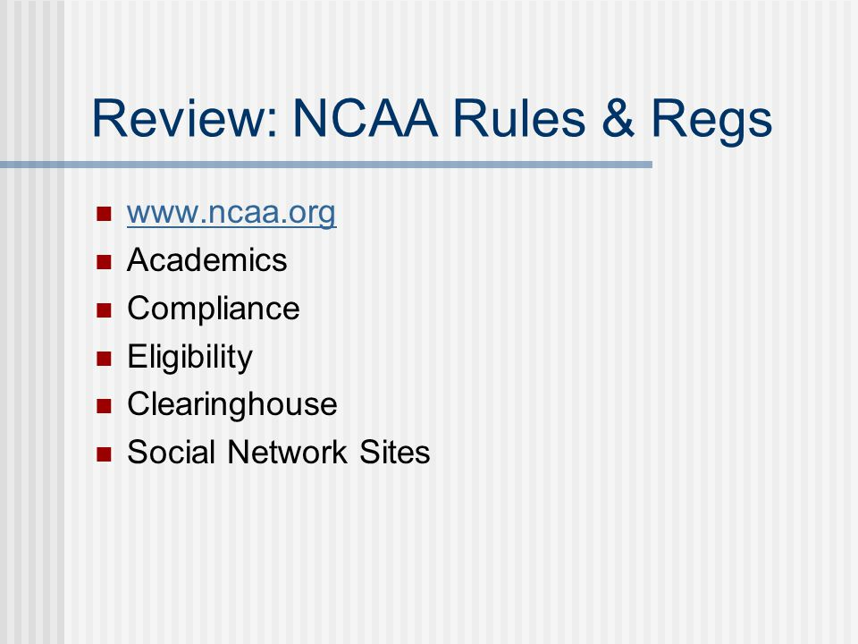 Review: NCAA Rules & Regs www.ncaa.org Academics Compliance Eligibility Clearinghouse Social Network Sites