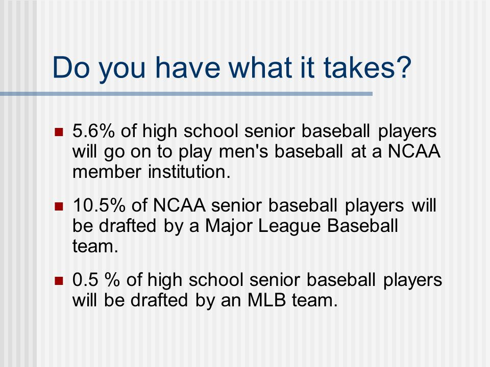 Do you have what it takes? 5.6% of high school senior baseball players will go on to play men's baseball at a NCAA member institution. 10.5% of NCAA s