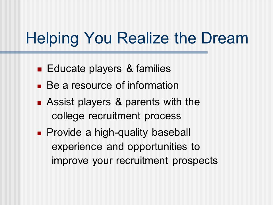 Helping You Realize the Dream Educate players & families Be a resource of information Assist players & parents with the college recruitment process Pr