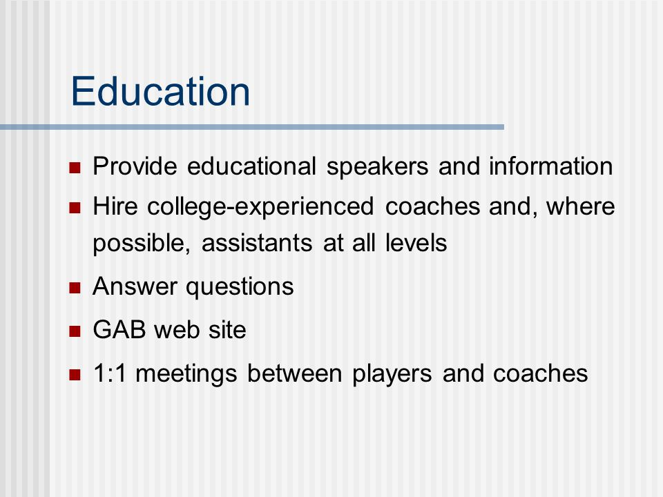 Education Provide educational speakers and information Hire college-experienced coaches and, where possible, assistants at all levels Answer questions