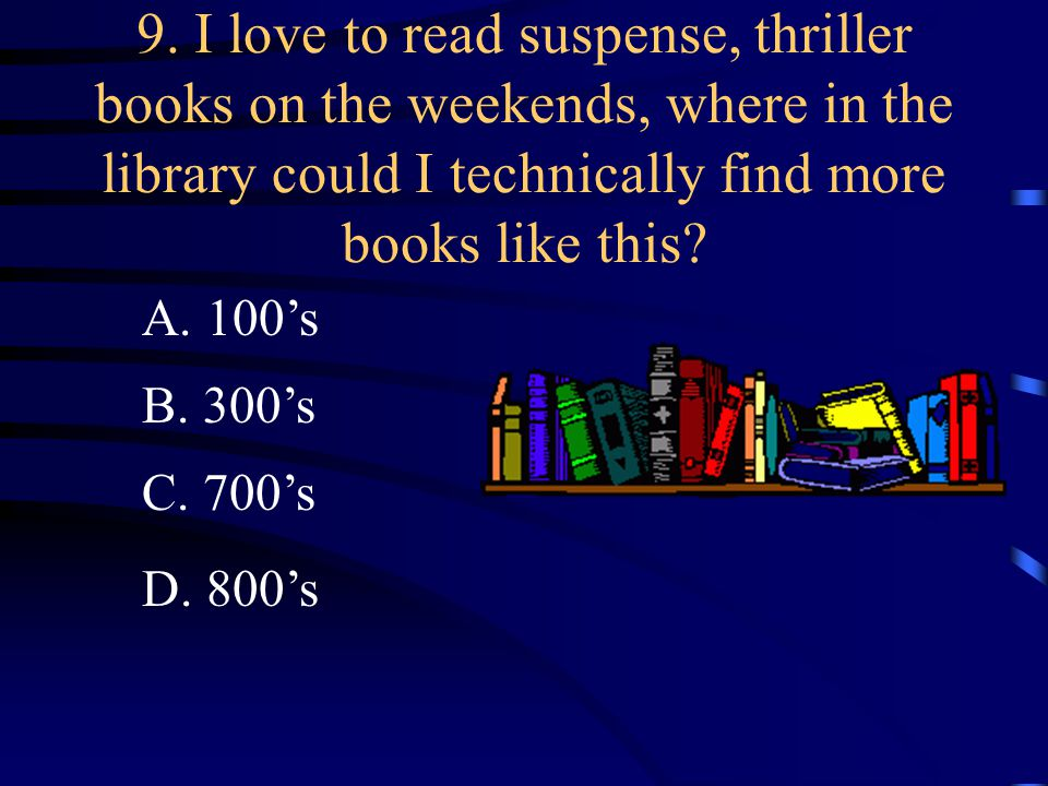 9. I love to read suspense, thriller books on the weekends, where in the library could I technically find more books like this? A. 100's B. 300's C. 7