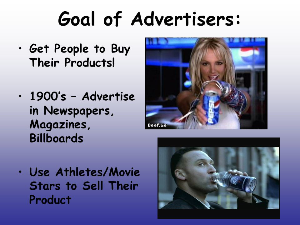 Goal of Advertisers: Get People to Buy Their Products! 1900's – Advertise in Newspapers, Magazines, Billboards Use Athletes/Movie Stars to Sell Their
