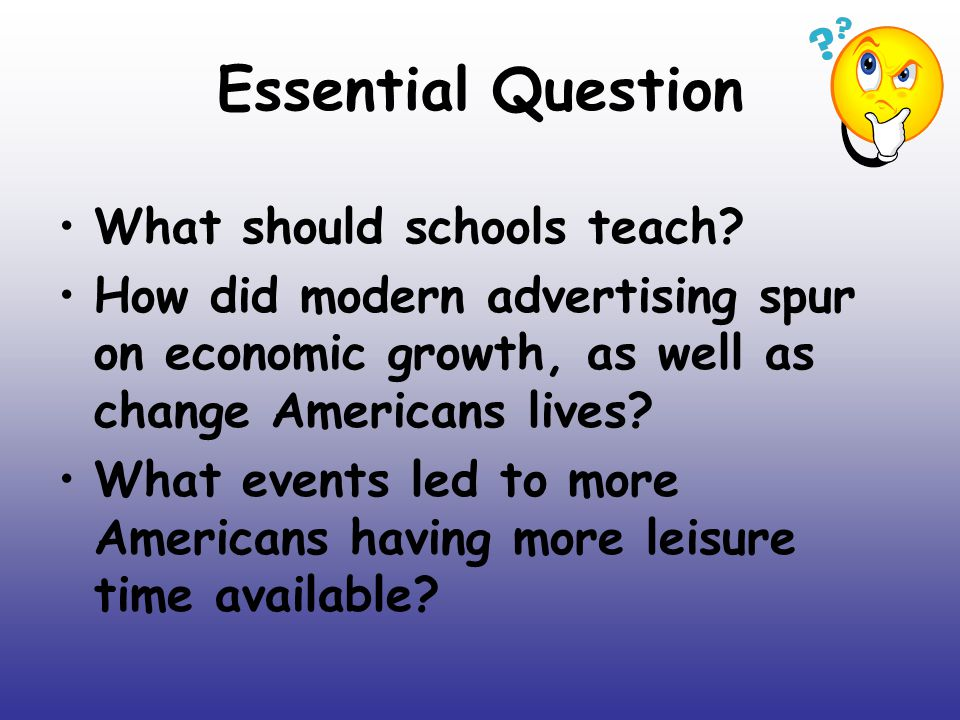 Essential Question What should schools teach? How did modern advertising spur on economic growth, as well as change Americans lives? What events led t