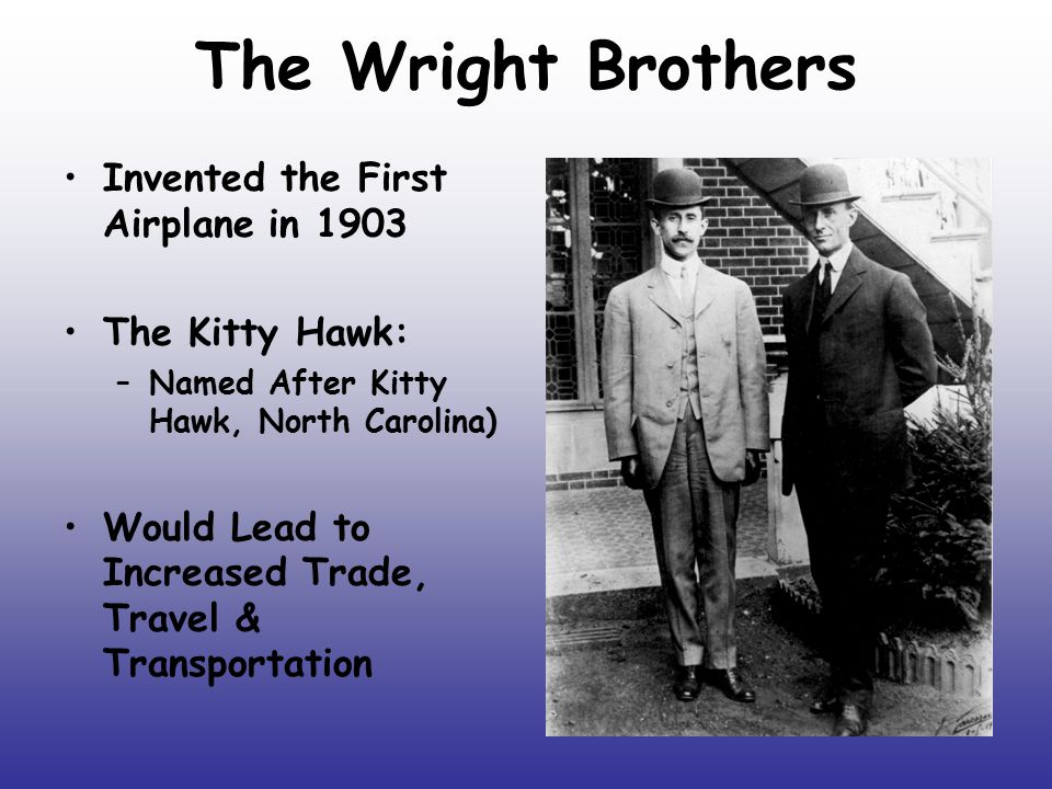 The Wright Brothers Invented the First Airplane in 1903 The Kitty Hawk: –Named After Kitty Hawk, North Carolina) Would Lead to Increased Trade, Travel