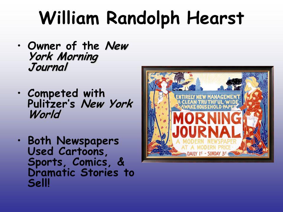 William Randolph Hearst New York Morning JournalOwner of the New York Morning Journal New York WorldCompeted with Pulitzer's New York World Both Newsp