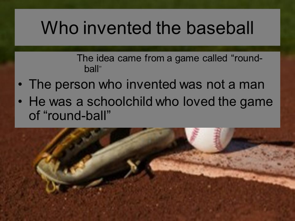Who invented the baseball The idea came from a game called round- ball The person who invented was not a man He was a schoolchild who loved the game of round-ball