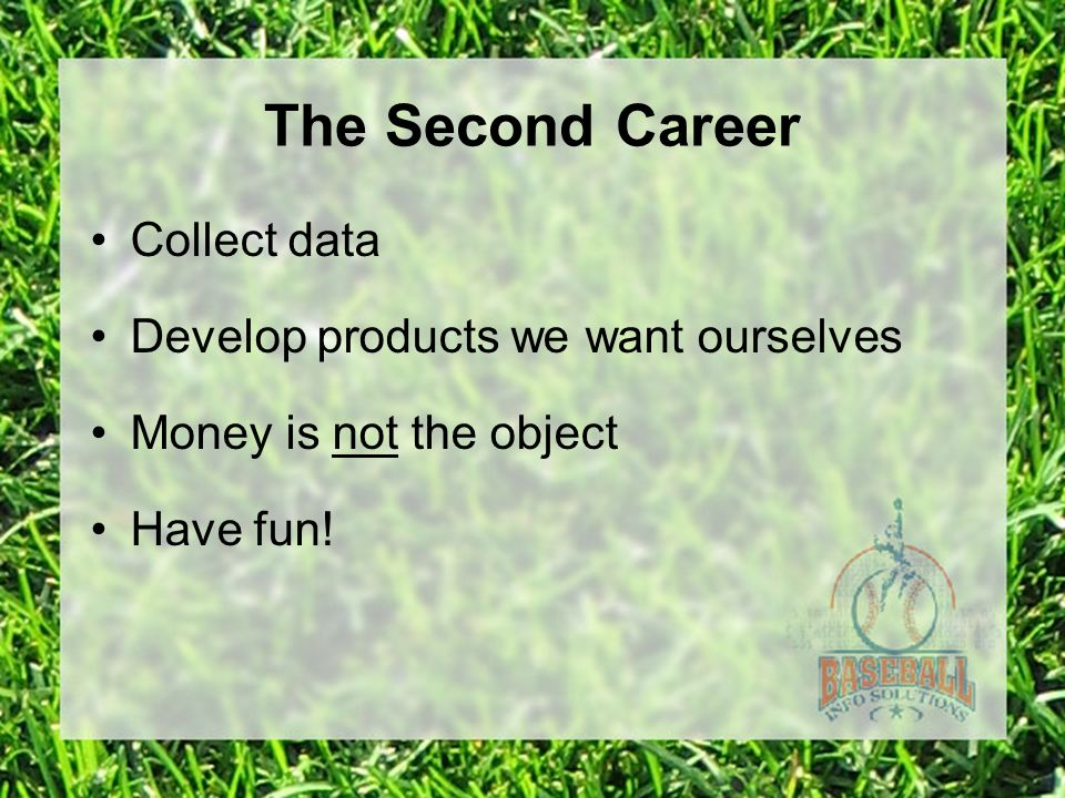 The Second Career Collect data Develop products we want ourselves Money is not the object Have fun!
